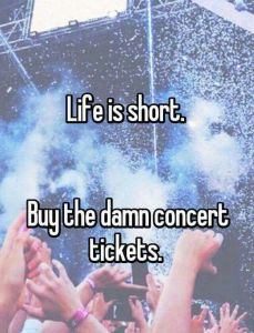 Life is short. Buy the damn concert tickets.